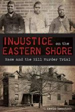 Injustice on the Eastern Shore: : Race and the Hill Murder Trial - G Kevin Hemstock
