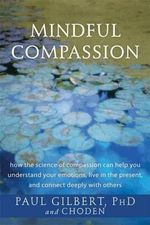 Mindful Compassion : How the Science of Compassion Can Help You Understand Your Emotions, Live in the Present, and Connect Deeply with Others - Paul Gilbert