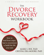 The Divorce Recovery Workbook : How to Heal from Anger, Hurt and Resentment and Build the Life You Want - Mark S. Rye
