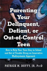 Parenting Your Delinquent, Defiant, or Out-of-Control Teen : How to Help Your Teen Stay in School and Out of Trouble Using an Innovative Multisystematic Approach - Jr. Patrick M. Duffy