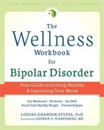 The Wellness Workbook for Bipolar Disorder : Your Guide to Getting Healthy and Improving Your Mind - Louisa Grandin Sylvia