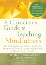 Clinician's Guide to Teaching Mindfulness : The Comprehensive Session-by-Session Program for Mental Health Professionals and Health Care Providers - Christiane Wolf
