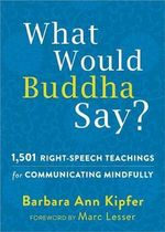 What Would Buddha Say? : 1,501 Right-Speech Teachings for Communicating Mindfully - Barbara Ann Kipfer