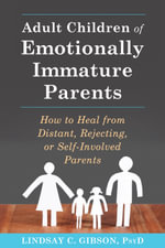 Adult Children of Emotionally Immature Parents : How to Heal from Distant, Rejecting, or Self-Involved Parents - Lindsay C. Gibson