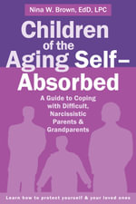 Children of the Aging Self-Absorbed : A Guide to Coping with Difficult, Narcissistic Parents and Grandparents - Nina Brown