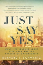 Just Say Yes : What I've Learned about Life, Luck, and the Pursuit of Opportunity - Bernard L Schwartz