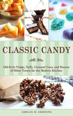 Classic Candy : Old-Style Fudge, Taffy, Caramel Corn, and Dozens of Other Treats for the Modern Kitchen - Abigail R Gehring