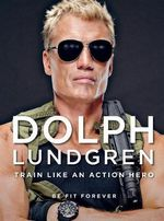 Dolph Lundgren: Fit Forever : Train Like an Action Hero, Stay Fit Forever - Dolph Lundgren