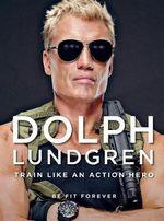 Dolph Lundgren: Train Like an Action Hero : Be Fit Forever - Dolph Lundgren