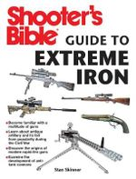 Shooter's Bible Guide to Extreme Iron : An Illustrated Reference to Some of the World's Most Powerful Weapons, from Hand Cannons to Field Artillery - Stan Skinner