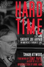 Hard Time : Life with Sheriff Joe Arpaio in America's Toughest Jail - Shaun Attwood