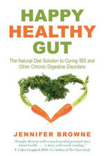 Happy Healthy Gut : The Natural Diet Solution to Curing IBS and Other Chronic Digestive Disorders - Jennifer Browne