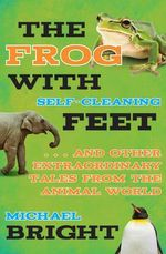 The Frog with Self-Cleaning Feet : ...and Other Extraordinary Tales from the Animal World - Michael Bright