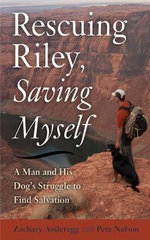 Rescuing Riley, Saving Myself : A Man and His Dog's Struggle to Find Salvation - Zachary Anderegg