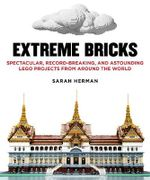 Extreme Bricks : Spectacular, Record-breaking, and Astounding Lego Projects from Around the World - Sarah Herman