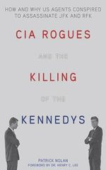 CIA Rogues and the Killing of the Kennedys : How and Why Us Agents Conspired to Assassinate JFK and Rfk - Patrick Nolan