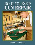 Do-It-Yourself Gun Repair : Gunsmithing at Home - Edward A. Matunas