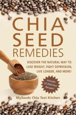 Chia Seed Remedies : Use These Ancient Seeds to Lose Weight, Balance Blood Sugar, Feel Energized, Slow Aging, Decrease Inflammation, and More! - MySeeds Chia Test Kitchen