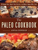 The Paleo Cookbook : 90 Grain-Free, Dairy-Free Recipes the Whole Family Will Love - Anna Conrad