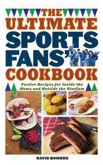 The Ultimate Sports Fans' Cookbook : Festive Recipes for Inside the Home and Outside the Stadium - David Bowers