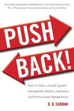 Push Back! : How to Take a Stand Against Groupthink, Bullies, Agitators, and Professional Manipulators - B. K. Eakman