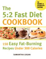 The 5 : 2 Fast Diet Cookbook: 150 Easy Fat-Burning Recipes Under 300 Calories - Samantha Logan
