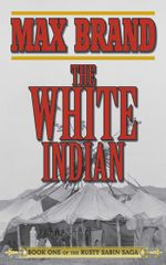 The White Indian : Book One of the Rusty Sabin Saga - Max Brand