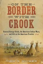 On the Border with Crook : General George Crook, the American Indian Wars, and Life on the American Frontier - John Gregory Bourke