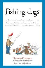 Fishing Dogs : A Guide to the History, Talents, and Training of the Baildale, the Flounderhounder, the Angler Dog, and Sundry Other Breeds of Aquatic Dogs (Canis Piscatorius) - Raymond Coppinger