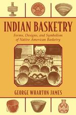 Indian Basketry : Forms, Designs, and Symbolism of Native American Basketry - George Wharton James