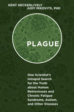 Plague : One Scientist's Intrepid Search for the Truth About Human Retroviruses and Chronic Fatigue Syndrome, Autism, and Other Diseases - Kent Heckenlively