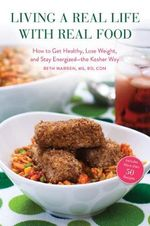 Living a Real Life With Real Food : How to Get Healthy, Lose Weight, and Stay Energized--the Kosher Way - Beth Warren
