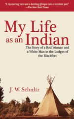 My Life as an Indian : The Story of a Red Woman and a White Man in the Lodges of the Blackfeet - J. W. Schultz