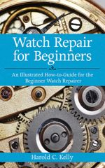 Watch Repair for Beginners : An Illustrated How-to-Guide for the Beginner Watch Repairer - Harold C. Kelly