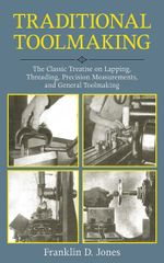 Traditional Toolmaking : The Classic Treatise on Lapping, Threading, Precision Measurements, and General Toolmaking - Franklin D. Jones