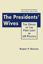 The President's Wives : The Office of the First Lady in US Politics - Robert P. Watson