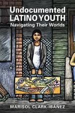 Undocumented Latino Youth : Navigating Their Words - Marisol Clark-Ib Nez