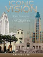 Iconic Vision : John Parkinson, Architect of Los Angeles - Stephen Gee