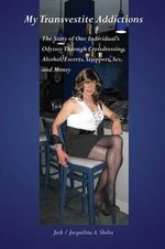 My Transvestite Addictions : The Story of One Individual's Odyssey Through Crossdressing, Alcohol, Escorts, Strippers, Sex, and Money - Jack A. Shelia