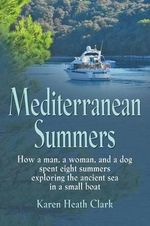 Mediterranean Summers : How a Man, a Woman and a Dog Spent Eight Summers Exploring the Ancient Sea in a Small Boat - Karen Heath Clark