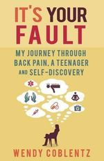 It's Your Fault : My Journey Through Back Pain, a Teenager and Self-Discovery - Wendy Coblentz