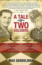 A Tale of Two Soldiers : The Unexpected Friendship Between a WWII American Jewish Sniper and a German Military Pilot - Max Gendelman