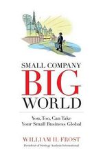 Small Company. Big World. : You, Too, Can Take Your Small Business Global - William H Frost