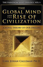 The Global Mind and the Rise of Civilization : A Novel Theory of Our Origins - Carl Johan Calleman