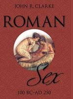 Roman Sex : 100 B.C. to A.D. 250 - John Clarke