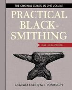 Practical Blacksmithing : The Original Classic in One Volume - Over 1,000 Illustrations - M T Richardson