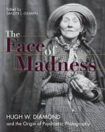 Face of Madness : Hugh W. Diamond and the Origin of Psychiatric Photography - Sander L Gilman