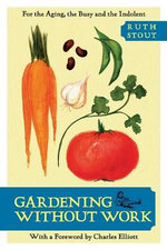 Gardening Without Work : For the Aging, the Busy, and the Indolent (Horticulture Garden Classic) - Ruth Stout