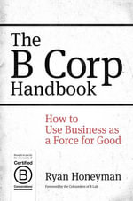 The B Corp Handbook : How to Use Business as a Force for Good - Ryan Honeyman