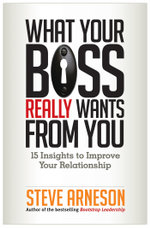 What Your Boss Really Wants from You : 15 Insights to Improve Your Relationship - Steve Arneson